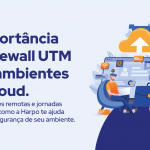 A importância de Firewalls UTM para ambientes em Cloud